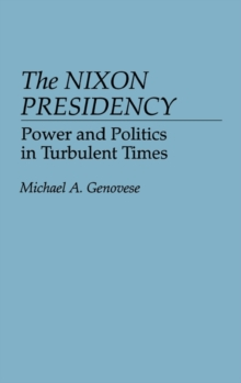 The Nixon Presidency : Power and Politics in Turbulent Times, Hardback Book