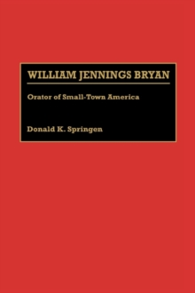 William Jennings Bryan : Orator of Small-Town America, Hardback Book