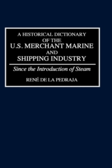 A Historical Dictionary of the U.S. Merchant Marine and Shipping Industry : Since the Introduction of Steam, Hardback Book