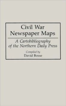 Civil War Newspaper Maps : A Cartobibliography of the Northern Daily Press, Hardback Book