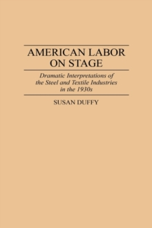 American Labor on Stage : Dramatic Interpretations of the Steel and Textile Industries in the 1930s, Hardback Book