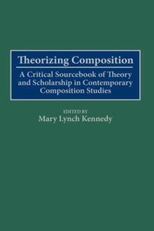 Theorizing Composition : A Critical Sourcebook of Theory and Scholarship in Contemporary Composition Studies, Hardback Book
