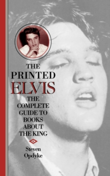The Printed Elvis : The Complete Guide to Books About the King, Hardback Book