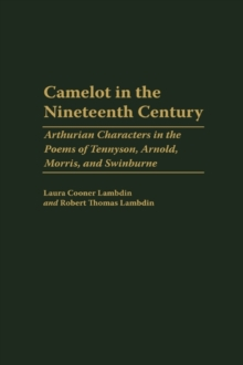 Camelot in the Nineteenth Century : Arthurian Characters in the Poems of Tennyson, Arnold, Morris, and Swinburne, Hardback Book