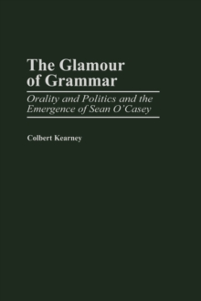 The Glamour of Grammar : Orality and Politics and the Emergence of Sean O'Casey, Hardback Book