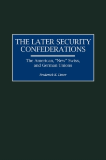 The Later Security Confederations : The American, New Swiss, and German Unions, Hardback Book