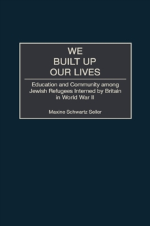 We Built Up Our Lives : Education and Community Among Jewish Refugees Interned by Britain in World War II, Hardback Book