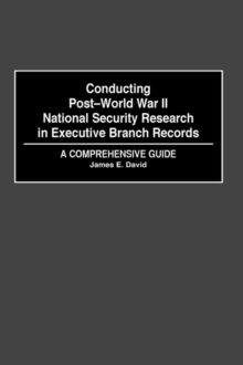Conducting Post-World War II National Security Research in Executive Branch Records : A Comprehensive Guide, Hardback Book