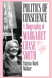 Politics of Conscience : A Biography of Margaret Chase Smith, Paperback / softback Book