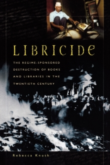 Libricide : The Regime-Sponsored Destruction of Books and Libraries in the Twentieth Century, Paperback / softback Book