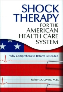 Shock Therapy for the American Health Care System : Why Comprehensive Reform is Needed, Hardback Book
