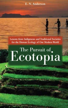 The Pursuit of Ecotopia : Lessons from Indigenous and Traditional Societies for the Human Ecology of Our Modern World, Hardback Book