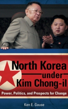 North Korea Under Kim Chong-il : Power, Politics, and Prospects for Change, Hardback Book
