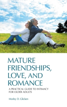 Mature Friendships, Love, and Romance : A Practical Guide to Intimacy for Older Adults, Hardback Book