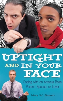 Uptight and in Your Face : Coping with an Anxious Boss, Parent, Spouse, or Lover, Hardback Book