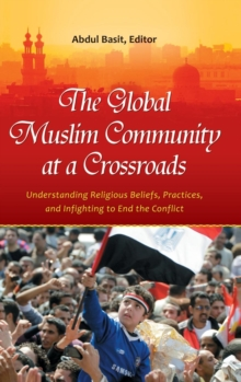 The Global Muslim Community at a Crossroads : Understanding Religious Beliefs, Practices, and Infighting to End the Conflict, Hardback Book