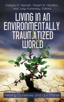 Living in an Environmentally Traumatized World : Healing Ourselves and Our Planet, Hardback Book