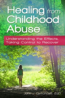 Healing from Childhood Abuse : Understanding the Effects, Taking Control to Recover, Hardback Book