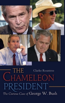 The Chameleon President : The Curious Case of George W. Bush, Hardback Book