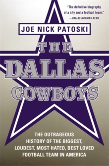 The Dallas Cowboys : The Outrageous History of the Biggest, Loudest, Most Hated, Best Loved Football Team in America, Paperback / softback Book