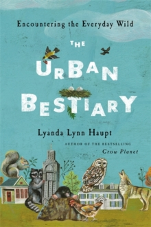 The Urban Bestiary : Encountering the Everyday Wild, Hardback Book