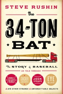 The 34-Ton Bat : The Story of Baseball as Told Through Bobbleheads, Cracker Jacks, Jockstraps, Eye Black, and 375 Other Strange and Unforgettable Objects, Hardback Book