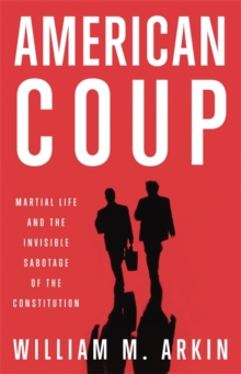American Coup : Martial Life and the Invisible Sabotage of the Constitution, Hardback Book