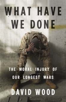 What Have We Done : The Moral Injury of Our Longest Wars, Hardback Book
