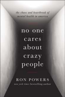 No One Cares About Crazy People : My Family and the Heartbreak of Mental Illness in America, Hardback Book