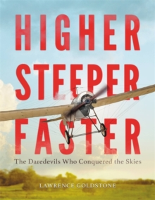 Higher, Steeper, Faster : The Daredevils Who Conquered the Skies, Hardback Book