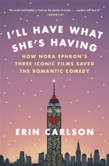 I'll Have What She's Having : How Nora Ephron's Three Iconic Films Saved the Romantic Comedy, Paperback Book
