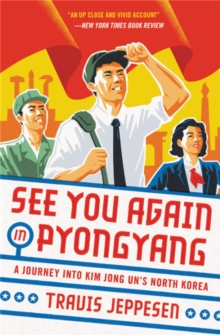 See You Again in Pyongyang : A Journey into Kim Jong Un's North Korea, Paperback / softback Book