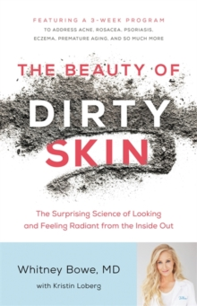 The Beauty of Dirty Skin : The Surprising Science of Looking and Feeling Radiant from the Inside Out, Hardback Book