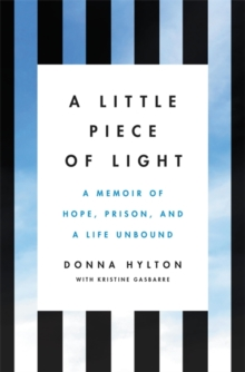 A Little Piece of Light : A Memoir of Hope, Prison, and a Life Unbound, Hardback Book