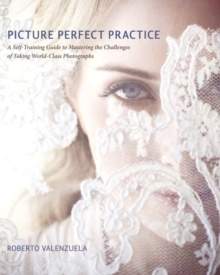 Picture Perfect Practice : A Self-Training Guide to Mastering the Challenges of Taking World-Class Photographs, Paperback Book