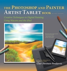 The Photoshop and Painter Artist Tablet Book : Creative Techniques in Digital Painting Using Wacom and the iPad, Paperback / softback Book