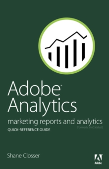 Adobe Analytics Quick-Reference Guide : Market Reports and Analytics (formerly SiteCatalyst), Paperback / softback Book