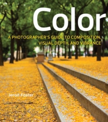 Color : A Photographer's Guide to Directing the Eye, Creating Visual Depth, and Conveying Emotion, Paperback Book