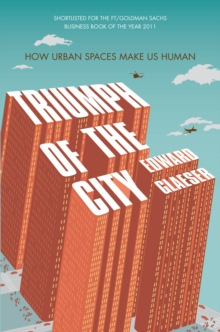 Triumph of the City : How Urban Spaces Make Us Human, Paperback Book