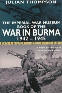 The Imperial War Museum Book of the War in Burma 1942-1945 : A Vital Contribution to Victory in the Far East, Paperback Book