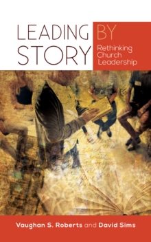 Leading by Story : Rethinking Church Leadership, Paperback Book