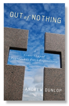 Out of Nothing : A Cross-Shaped Approach to Fresh Expressions, Paperback / softback Book