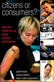 Citizens or Consumers: What the Media Tell us about Political Participation, Paperback / softback Book