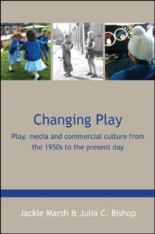 Changing Play: Play, media and commercial culture from the 1950s to the present day, Paperback / softback Book