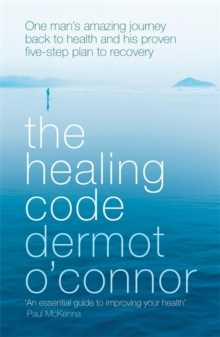 The Healing Code : One Man's Amazing Journey Back to Health and His Proven Five Step Plan to Recovery, Paperback Book
