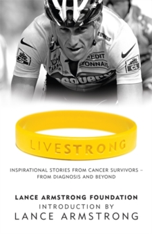 Livestrong : Inspirational Stories from Cancer Survivors - From Diagnosis to Treatment and Beyond, Paperback Book