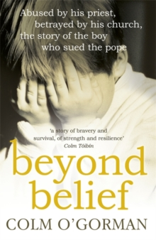 Beyond Belief : Abused by His Priest. Betrayed by His Church. The Story of the Boy Who Sued the Pope., Paperback Book