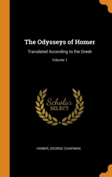 The Odysseys of Homer : Translated According to the Greek; Volume 1, Hardback Book