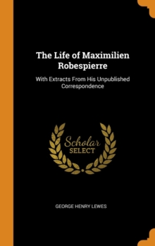 The Life of Maximilien Robespierre : With Extracts From His Unpublished Correspondence, Hardback Book