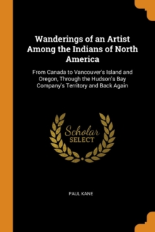 Wanderings of an Artist Among the Indians of North America : From Canada to Vancouver's Island and Oregon, Through the Hudson's Bay Company's Territory and Back Again, Paperback / softback Book